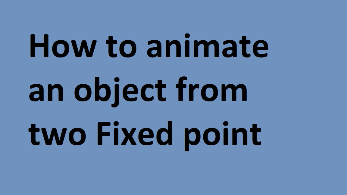 How to animate an Object from Two fix point